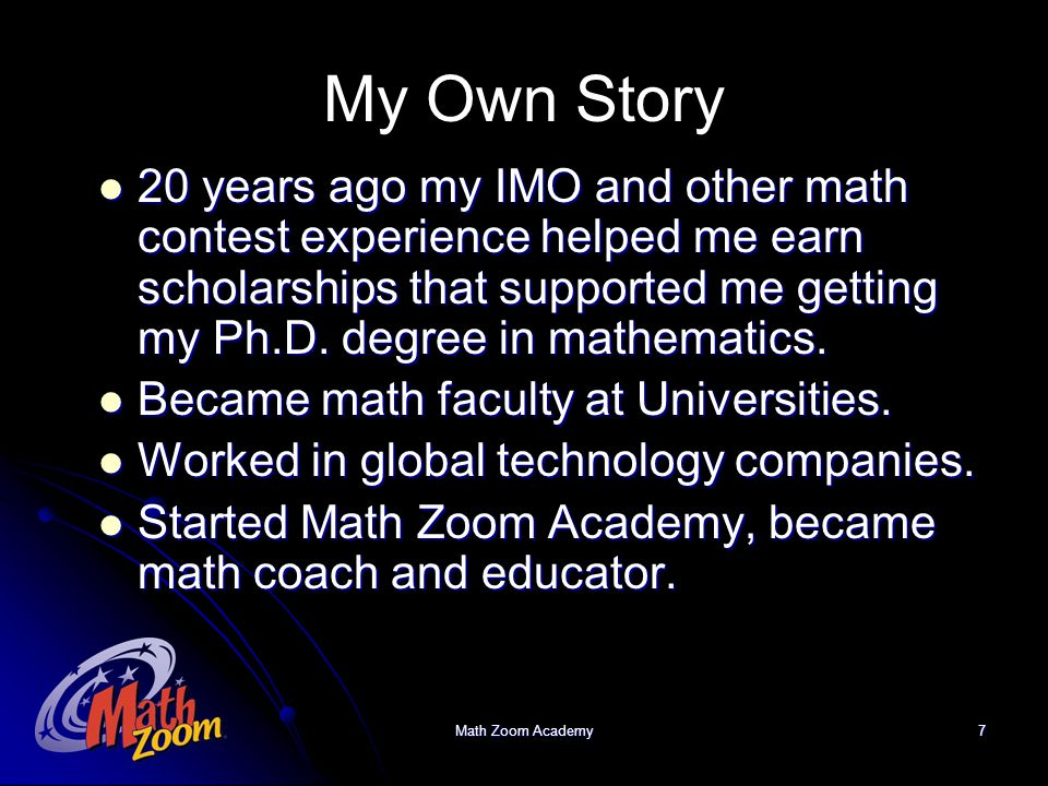 Math Zoom Academy7 My Own Story 20 years ago my IMO and other math contest experience helped me earn scholarships that supported me getting my Ph.D. d