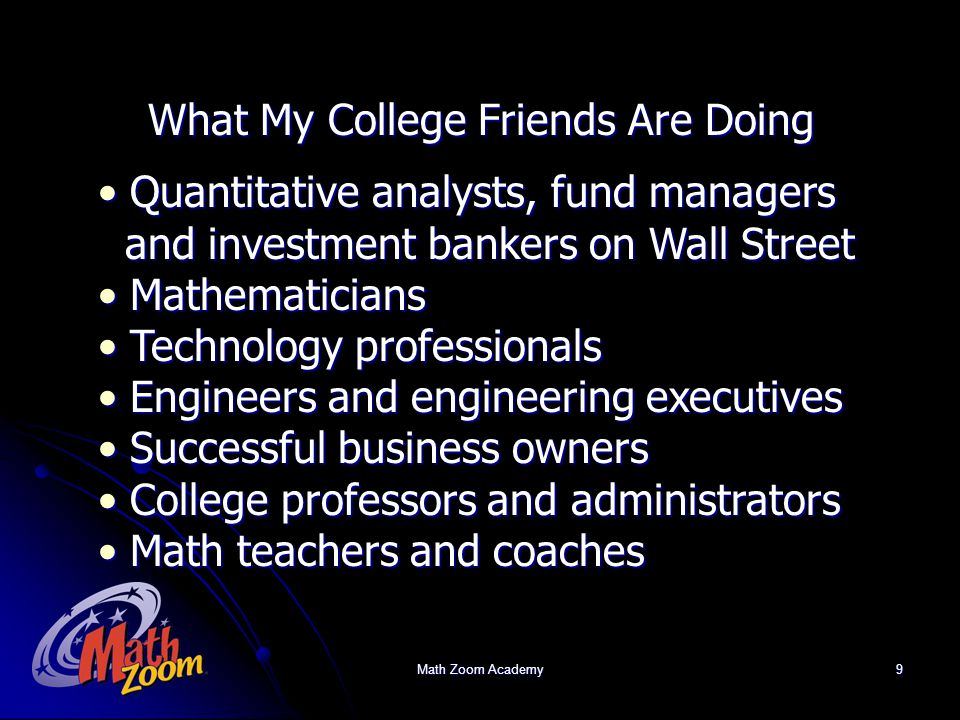 Math Zoom Academy9 What My College Friends Are Doing Quantitative analysts, fund managers Quantitative analysts, fund managers and investment bankers