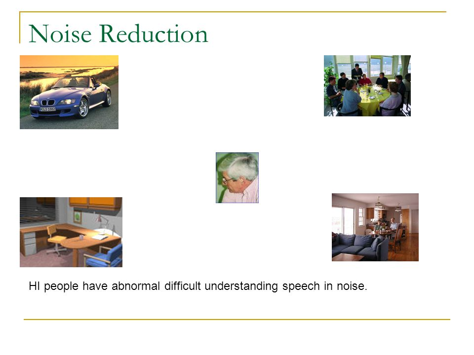 Noise Reduction HI people have abnormal difficult understanding speech in noise.