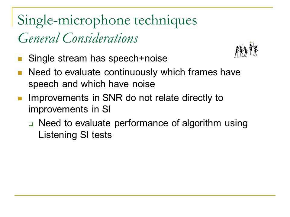 Single-microphone techniques General Considerations Single stream has speech+noise Need to evaluate continuously which frames have speech and which have noise Improvements in SNR do not relate directly to improvements in SI  Need to evaluate performance of algorithm using Listening SI tests