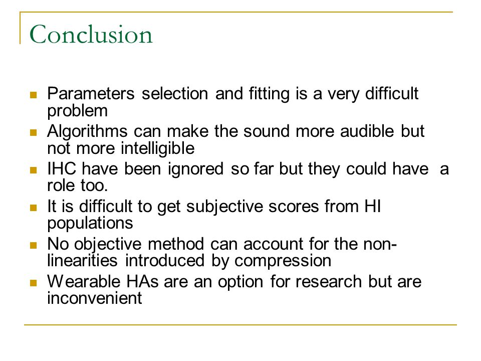 Conclusion Parameters selection and fitting is a very difficult problem Algorithms can make the sound more audible but not more intelligible IHC have been ignored so far but they could have a role too.