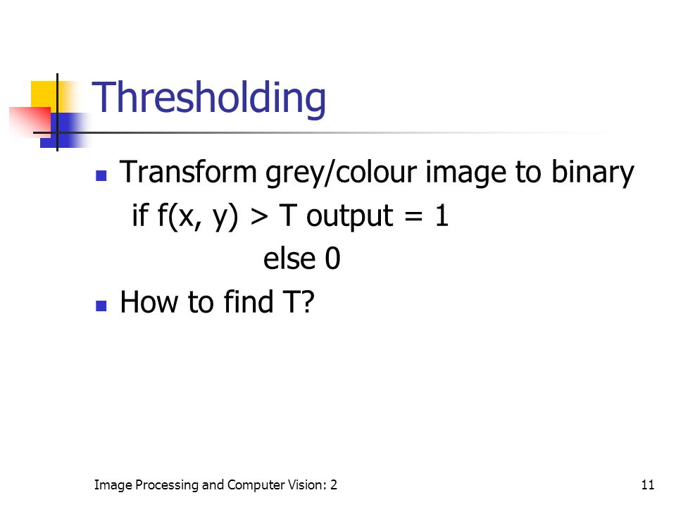 Image Processing and Computer Vision: 211 Thresholding Transform grey/colour image to binary if f(x, y) > T output = 1 else 0 How to find T?