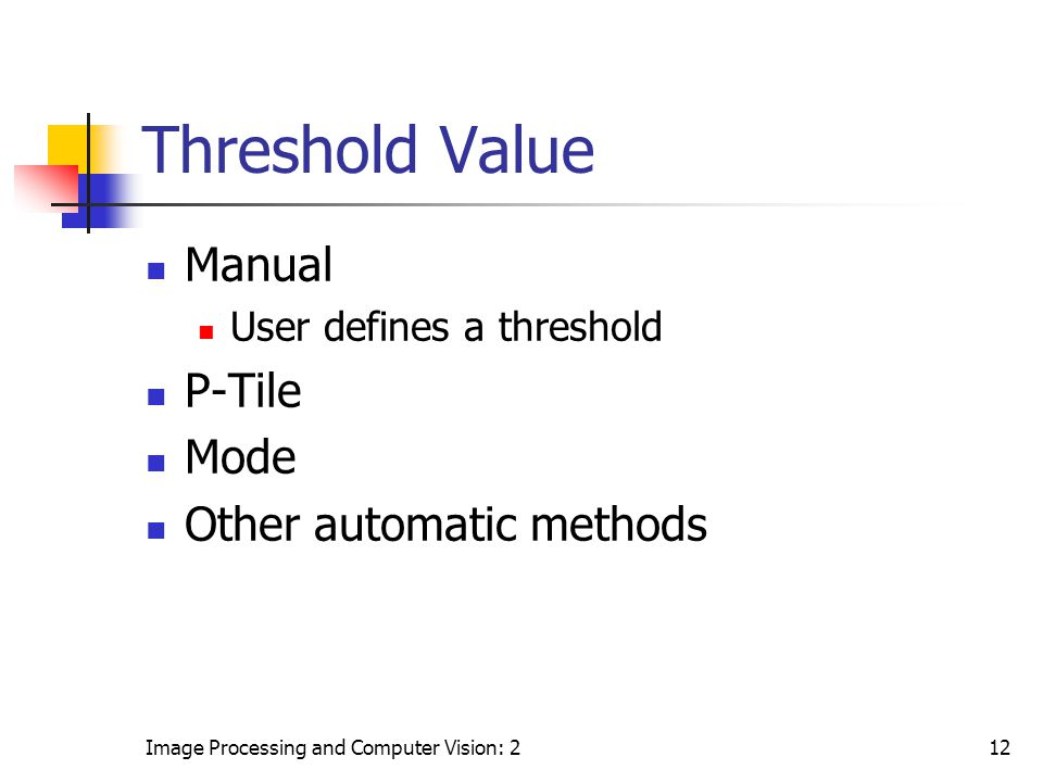 Image Processing and Computer Vision: 212 Threshold Value Manual User defines a threshold P-Tile Mode Other automatic methods