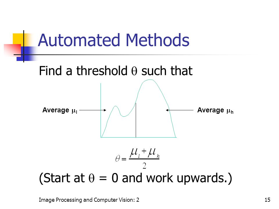 Image Processing and Computer Vision: 215 Automated Methods Find a threshold  such that (Start at  = 0 and work upwards.) Average  l Average  h