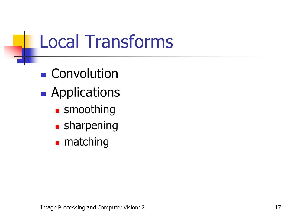 Image Processing and Computer Vision: 217 Local Transforms Convolution Applications smoothing sharpening matching