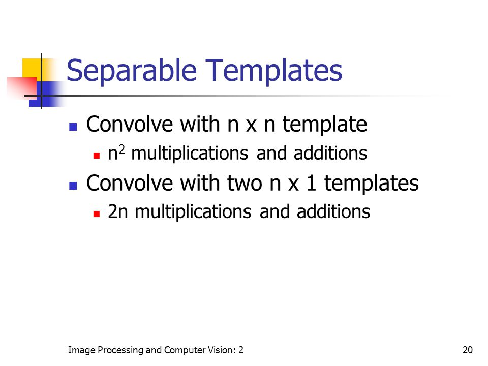 Image Processing and Computer Vision: 220 Separable Templates Convolve with n x n template n 2 multiplications and additions Convolve with two n x 1 t