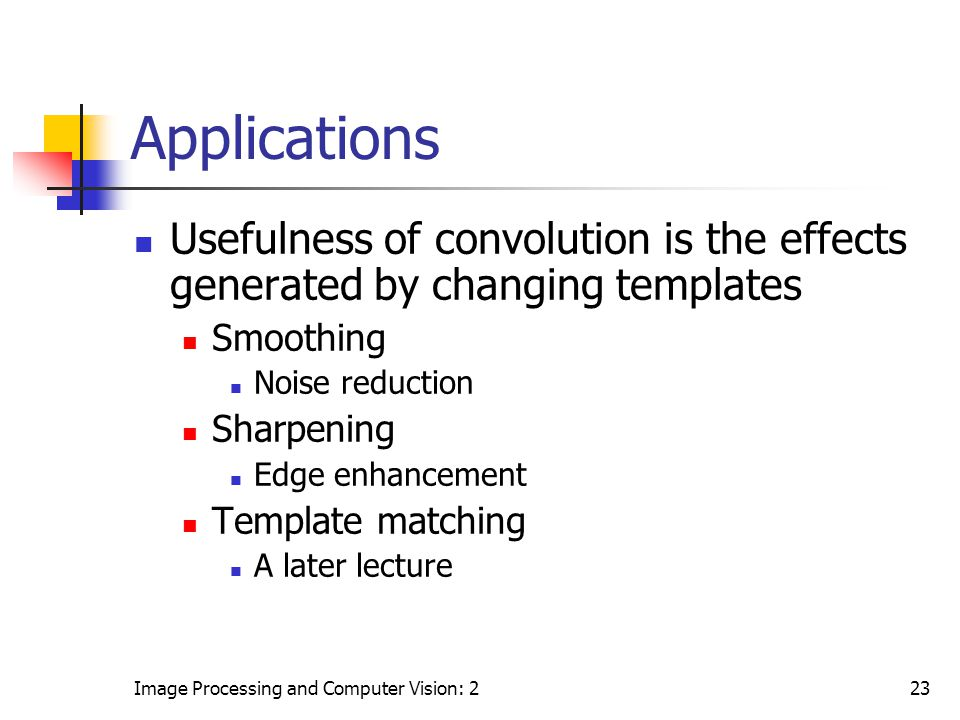 Image Processing and Computer Vision: 223 Applications Usefulness of convolution is the effects generated by changing templates Smoothing Noise reduct