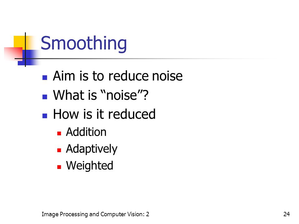 """Image Processing and Computer Vision: 224 Smoothing Aim is to reduce noise What is """"noise""""? How is it reduced Addition Adaptively Weighted"""