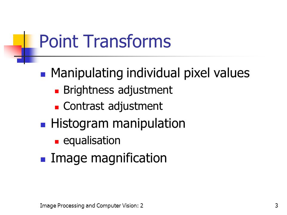 Image Processing and Computer Vision: 23 Point Transforms Manipulating individual pixel values Brightness adjustment Contrast adjustment Histogram man