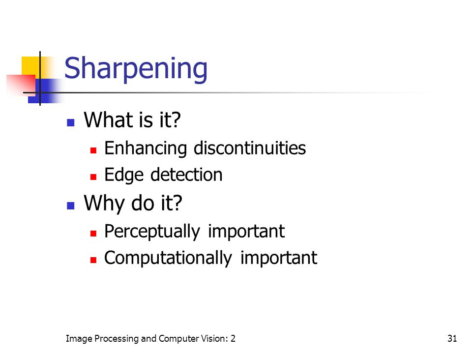 Image Processing and Computer Vision: 231 Sharpening What is it? Enhancing discontinuities Edge detection Why do it? Perceptually important Computatio