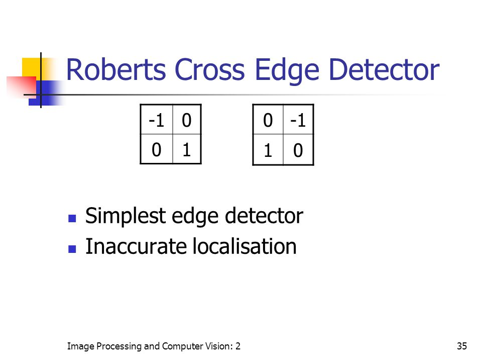 Image Processing and Computer Vision: 235 Roberts Cross Edge Detector Simplest edge detector Inaccurate localisation 0 01 0 10