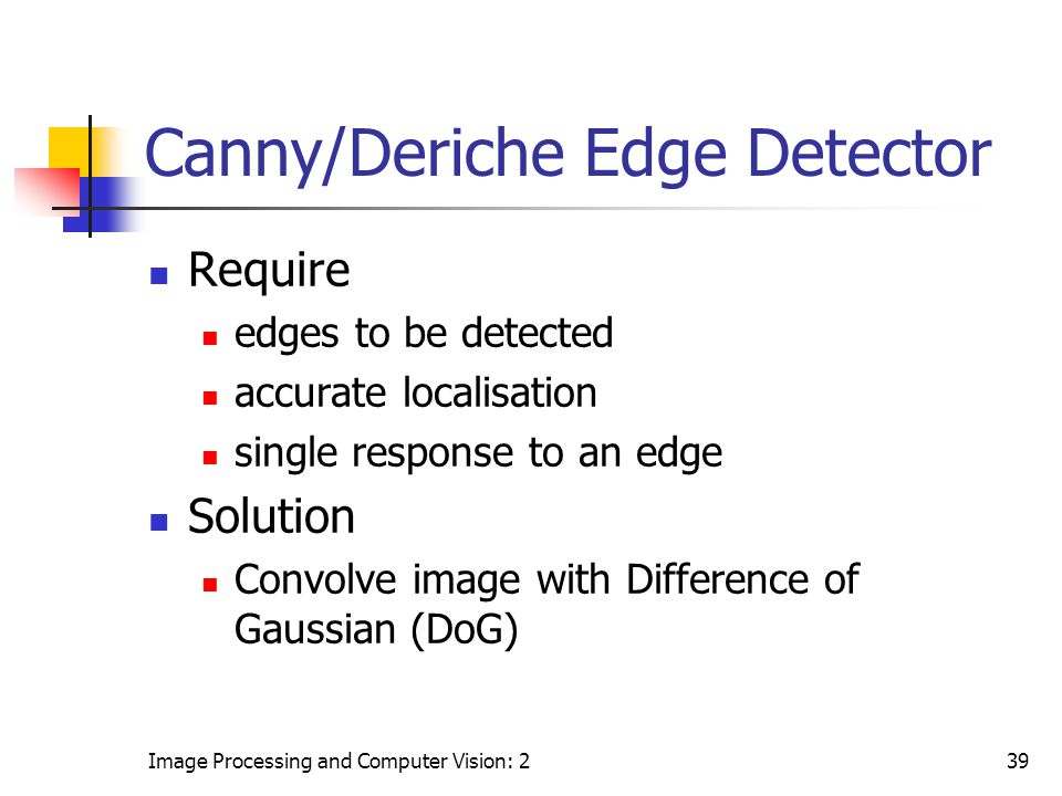 Image Processing and Computer Vision: 239 Canny/Deriche Edge Detector Require edges to be detected accurate localisation single response to an edge So