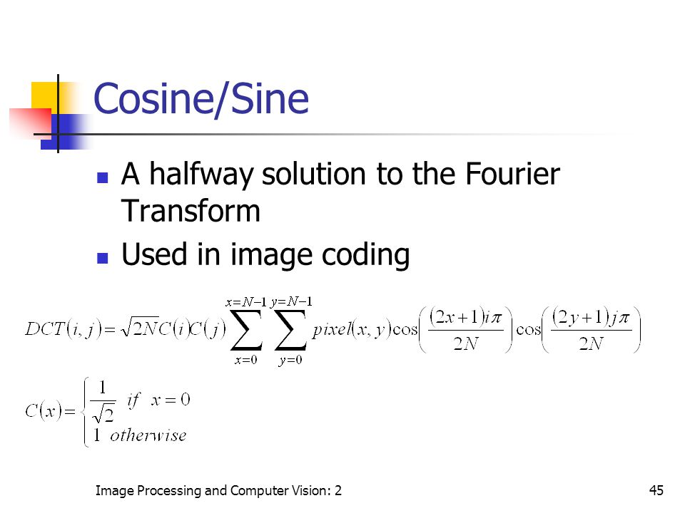Image Processing and Computer Vision: 245 Cosine/Sine A halfway solution to the Fourier Transform Used in image coding