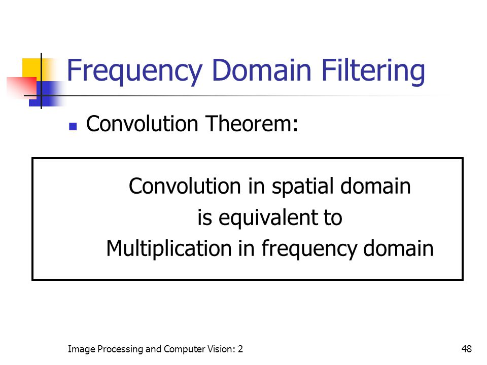 Image Processing and Computer Vision: 248 Frequency Domain Filtering Convolution Theorem: Convolution in spatial domain is equivalent to Multiplicatio