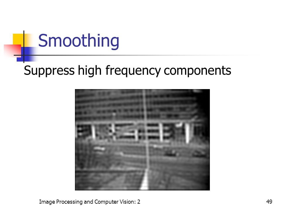 Image Processing and Computer Vision: 249 Smoothing Suppress high frequency components