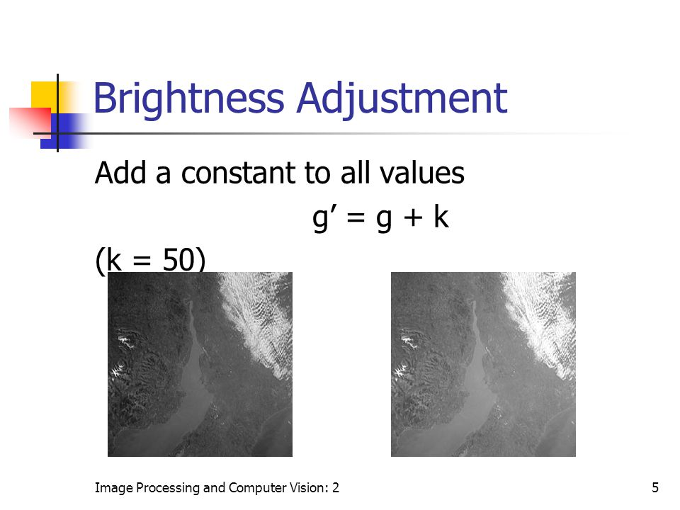 Image Processing and Computer Vision: 25 Brightness Adjustment Add a constant to all values g' = g + k (k = 50)