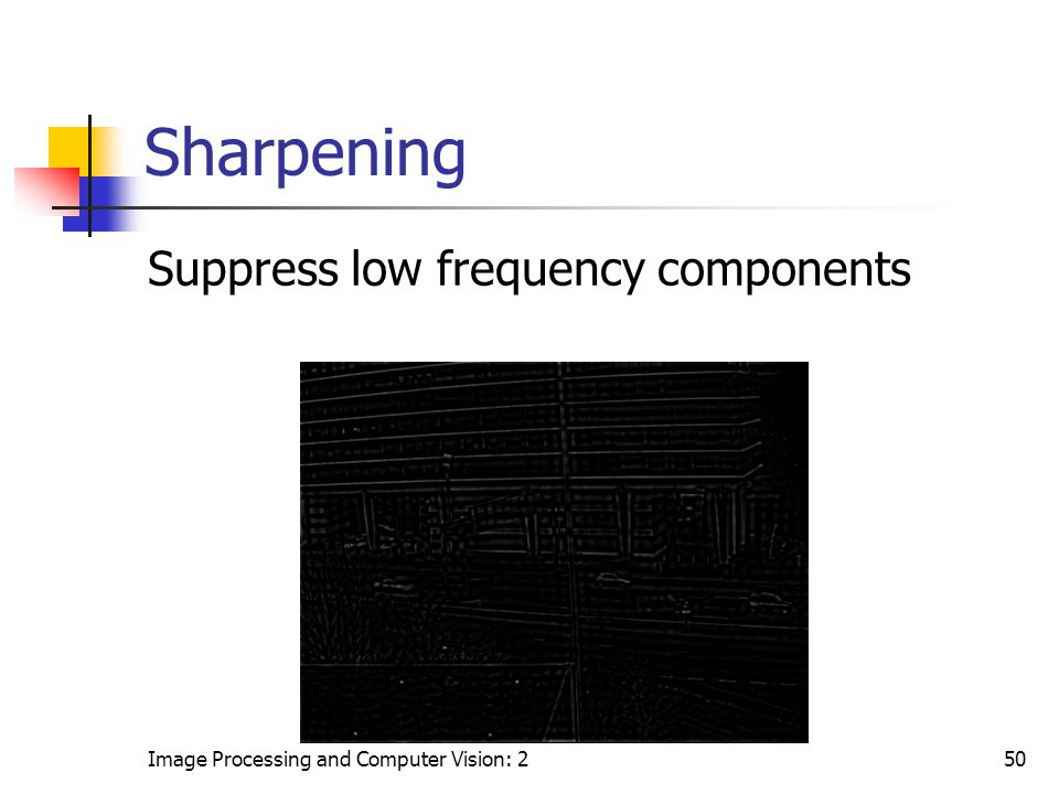 Image Processing and Computer Vision: 250 Sharpening Suppress low frequency components