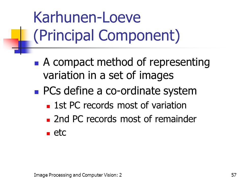Image Processing and Computer Vision: 257 Karhunen-Loeve (Principal Component) A compact method of representing variation in a set of images PCs defin