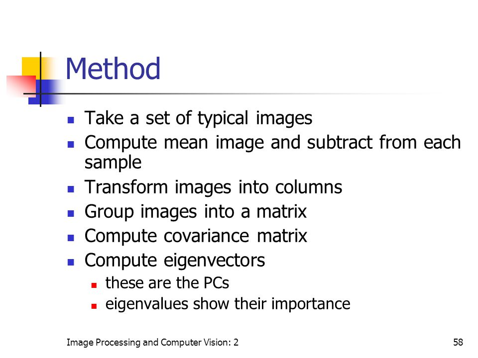 Image Processing and Computer Vision: 258 Method Take a set of typical images Compute mean image and subtract from each sample Transform images into c