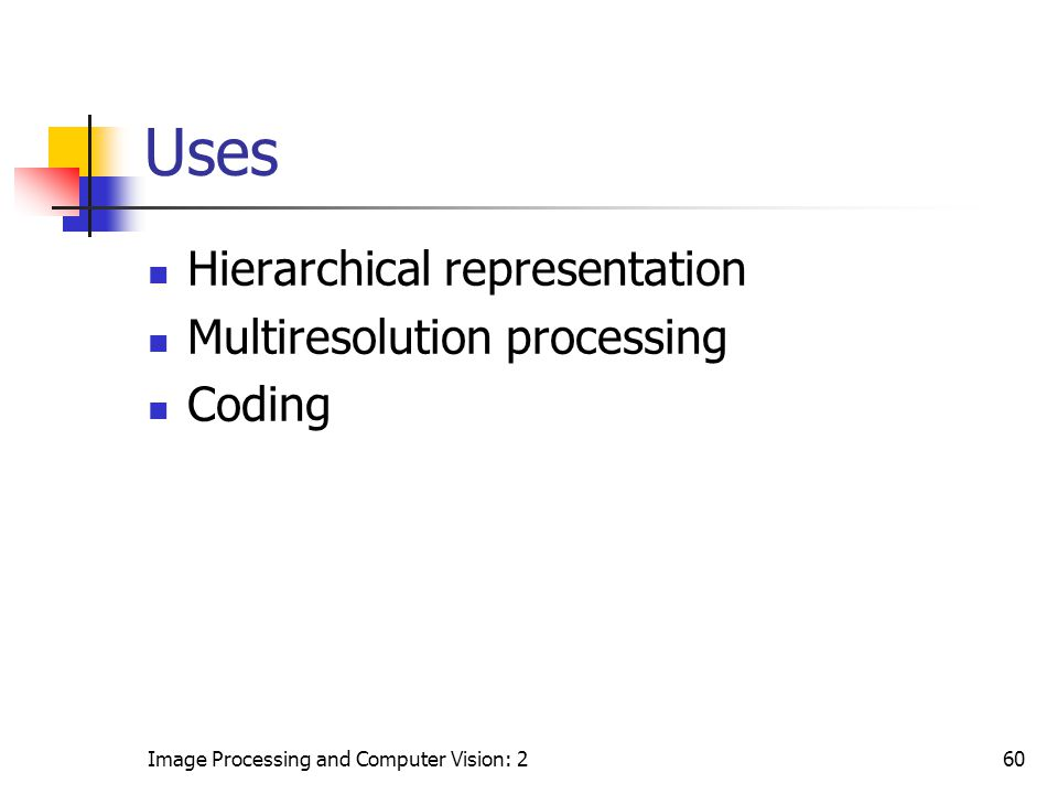 Image Processing and Computer Vision: 260 Uses Hierarchical representation Multiresolution processing Coding