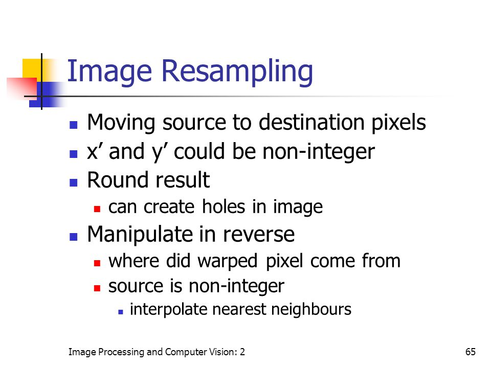 Image Processing and Computer Vision: 265 Image Resampling Moving source to destination pixels x' and y' could be non-integer Round result can create