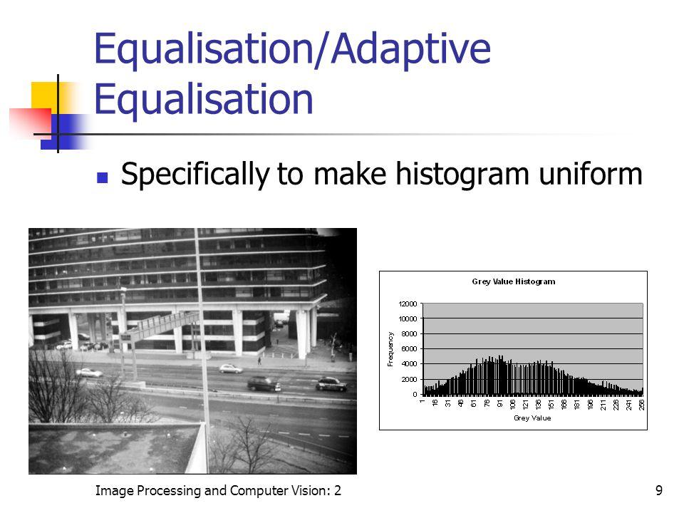 Image Processing and Computer Vision: 29 Equalisation/Adaptive Equalisation Specifically to make histogram uniform