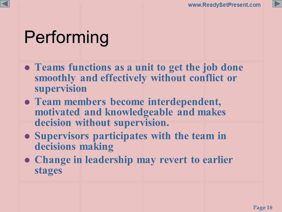 Page 16 www.ReadySetPresent.comPerforming l Teams functions as a unit to get the job done smoothly and effectively without conflict or supervision l Team members become interdependent, motivated and knowledgeable and makes decision without supervision.