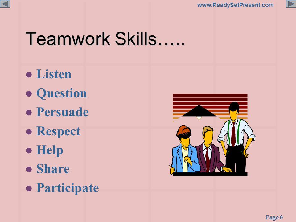 Page 8 www.ReadySetPresent.com Teamwork Skills….. l Listen l Question l Persuade l Respect l Help l Share l Participate