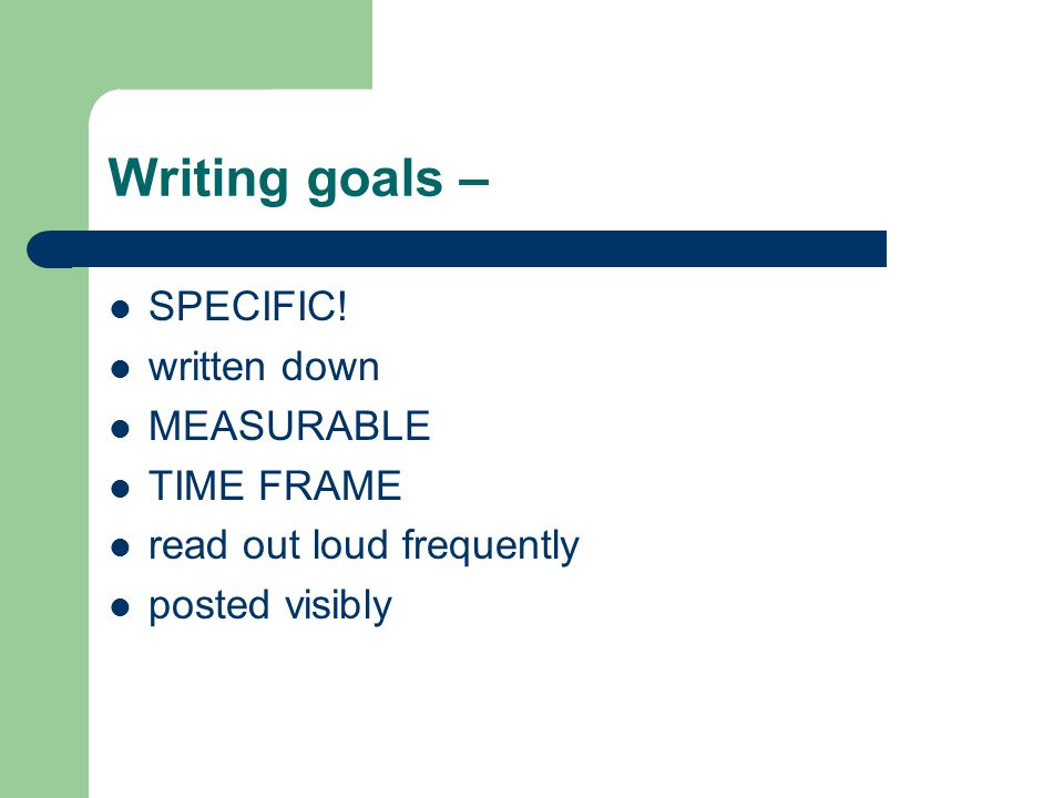 Writing goals – SPECIFIC! written down MEASURABLE TIME FRAME read out loud frequently posted visibly