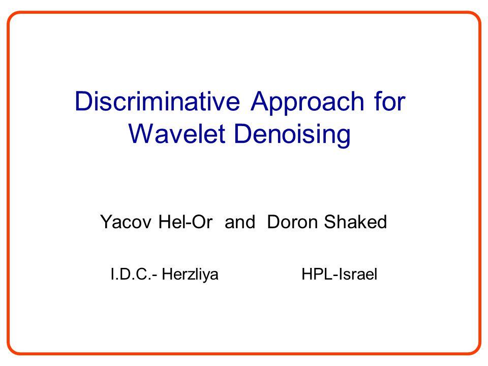 Discriminative Approach for Wavelet Denoising Yacov Hel-Or and Doron Shaked I.D.C.- Herzliya HPL-Israel