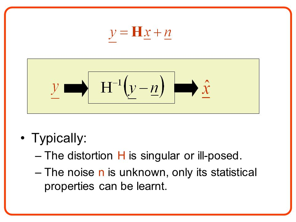 Typically: –The distortion H is singular or ill-posed. –The noise n is unknown, only its statistical properties can be learnt.