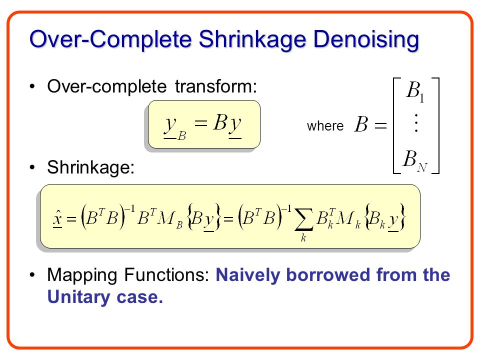 Over-Complete Shrinkage Denoising Over-complete transform: Shrinkage: Mapping Functions: Naively borrowed from the Unitary case. where