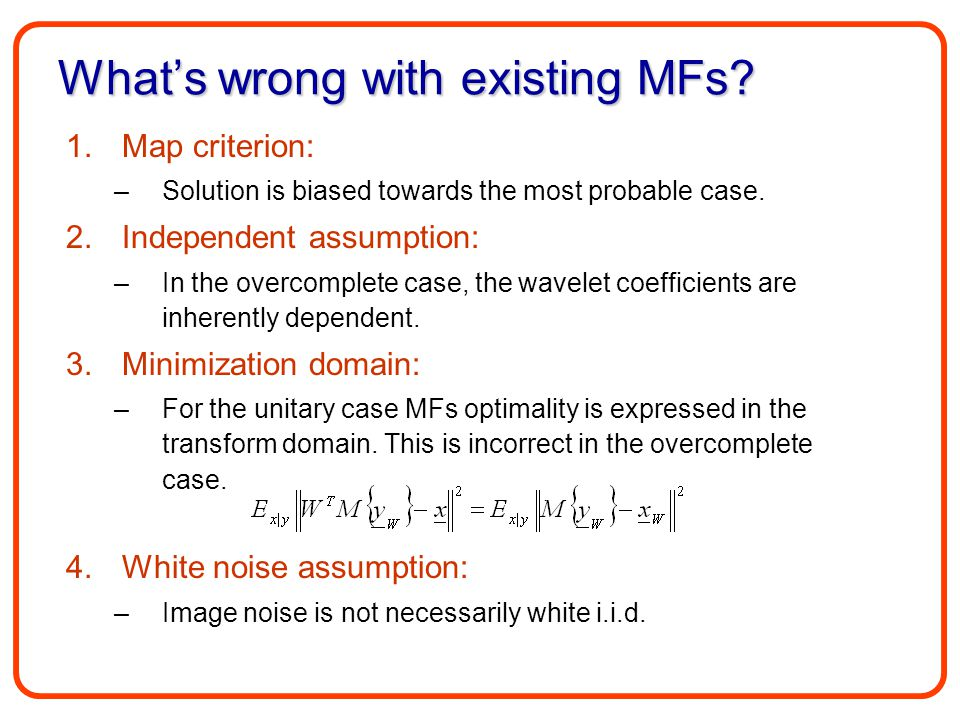 What's wrong with existing MFs? 1.Map criterion: –Solution is biased towards the most probable case. 2.Independent assumption: –In the overcomplete ca
