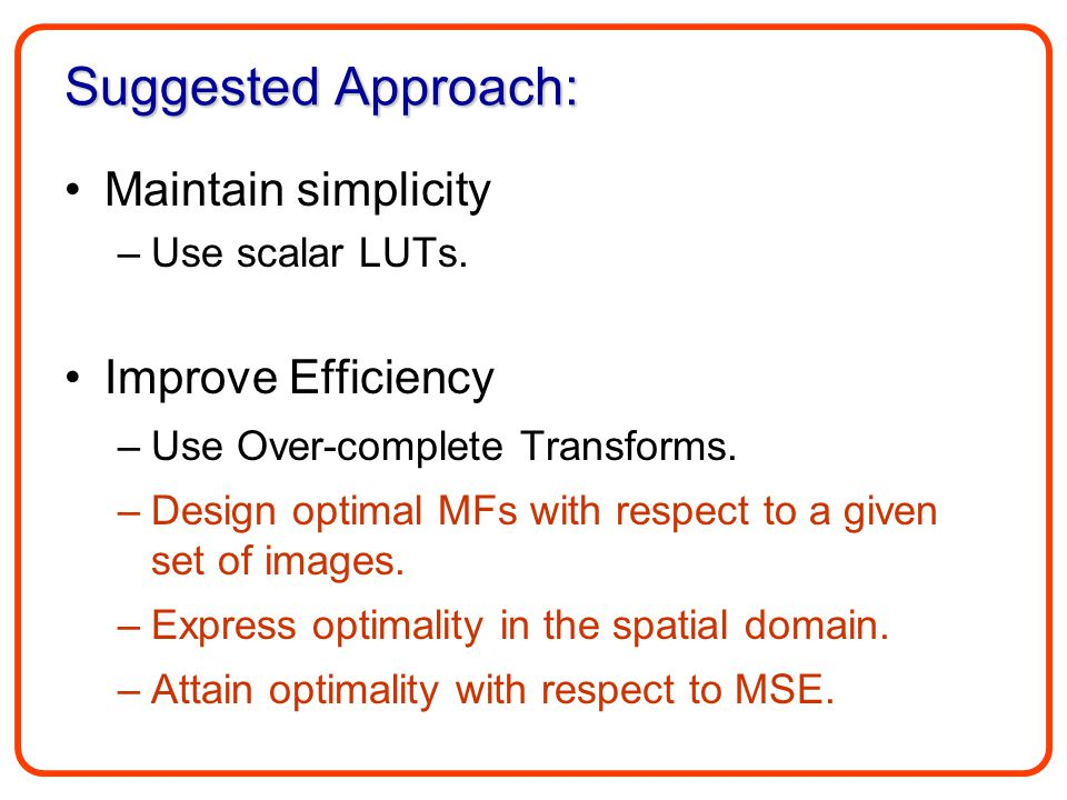 Suggested Approach: Maintain simplicity –Use scalar LUTs. Improve Efficiency –Use Over-complete Transforms. –Design optimal MFs with respect to a give