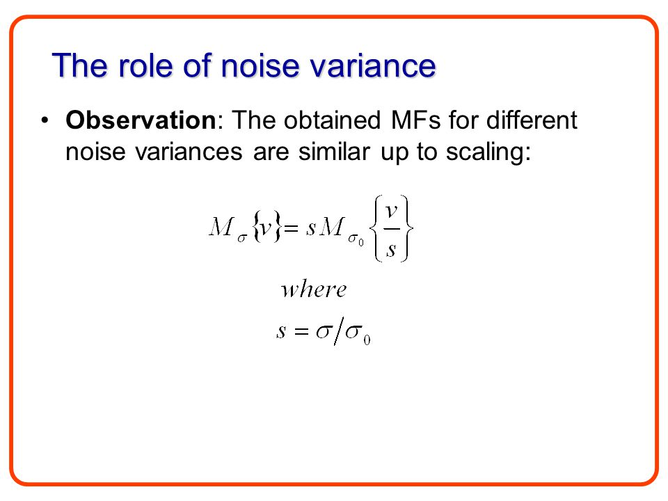 Observation: The obtained MFs for different noise variances are similar up to scaling: The role of noise variance