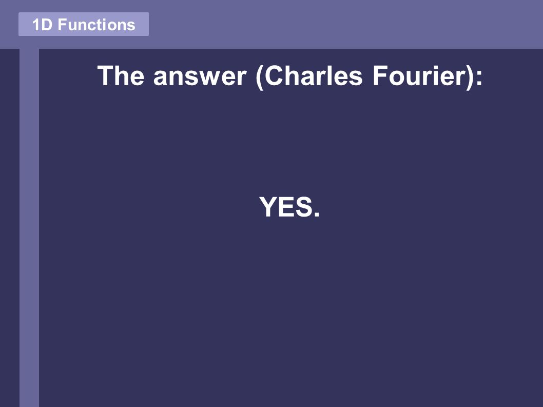 The answer (Charles Fourier): YES. 1D Functions