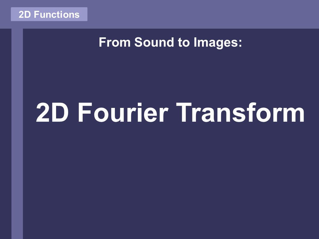 2D Functions From Sound to Images: 2D Fourier Transform