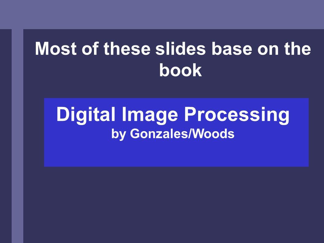 Most of these slides base on the book Digital Image Processing by Gonzales/Woods