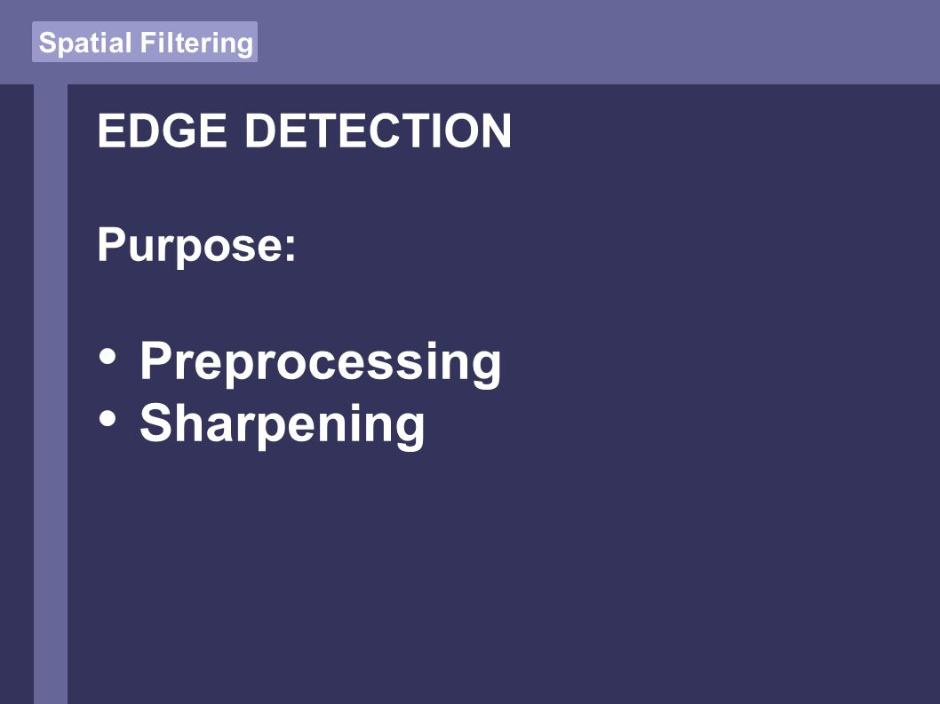 Spatial Filtering EDGE DETECTION Purpose: Preprocessing Sharpening