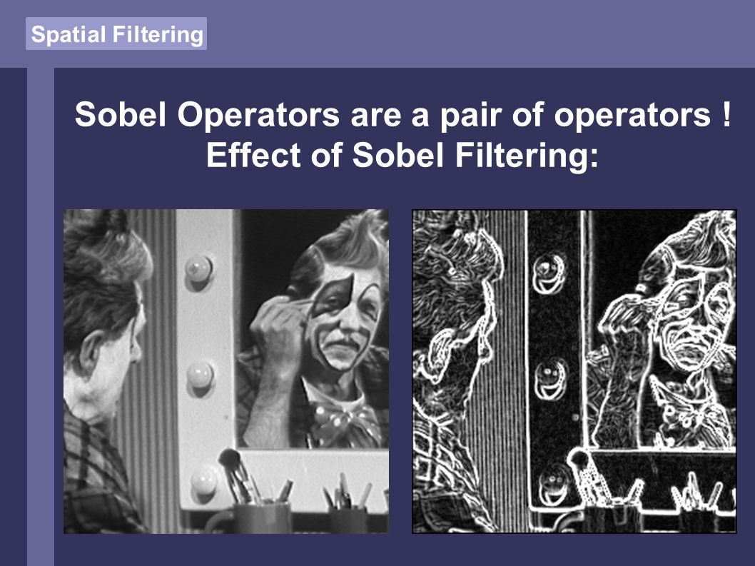 Spatial Filtering Sobel Operators are a pair of operators ! Effect of Sobel Filtering: