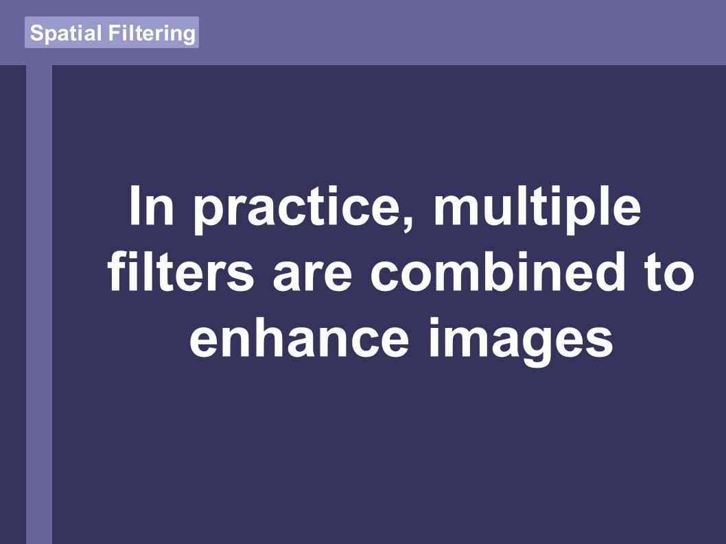 Spatial Filtering In practice, multiple filters are combined to enhance images