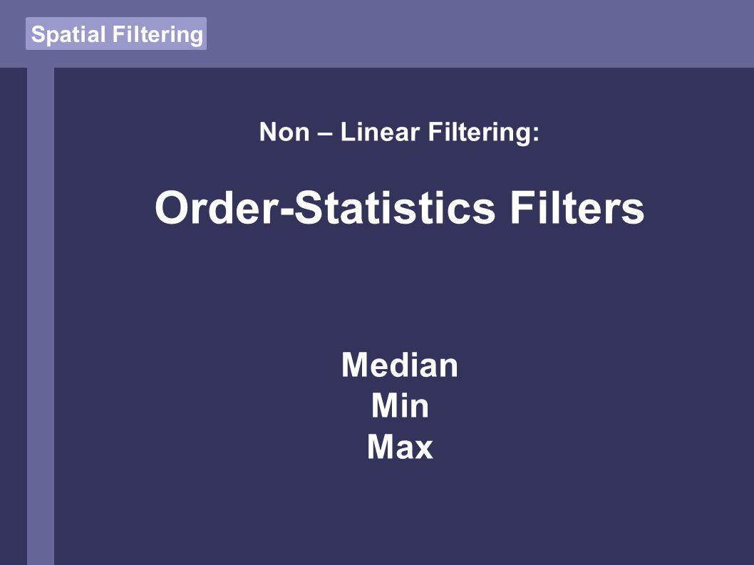 Non – Linear Filtering: Order-Statistics Filters Median Min Max