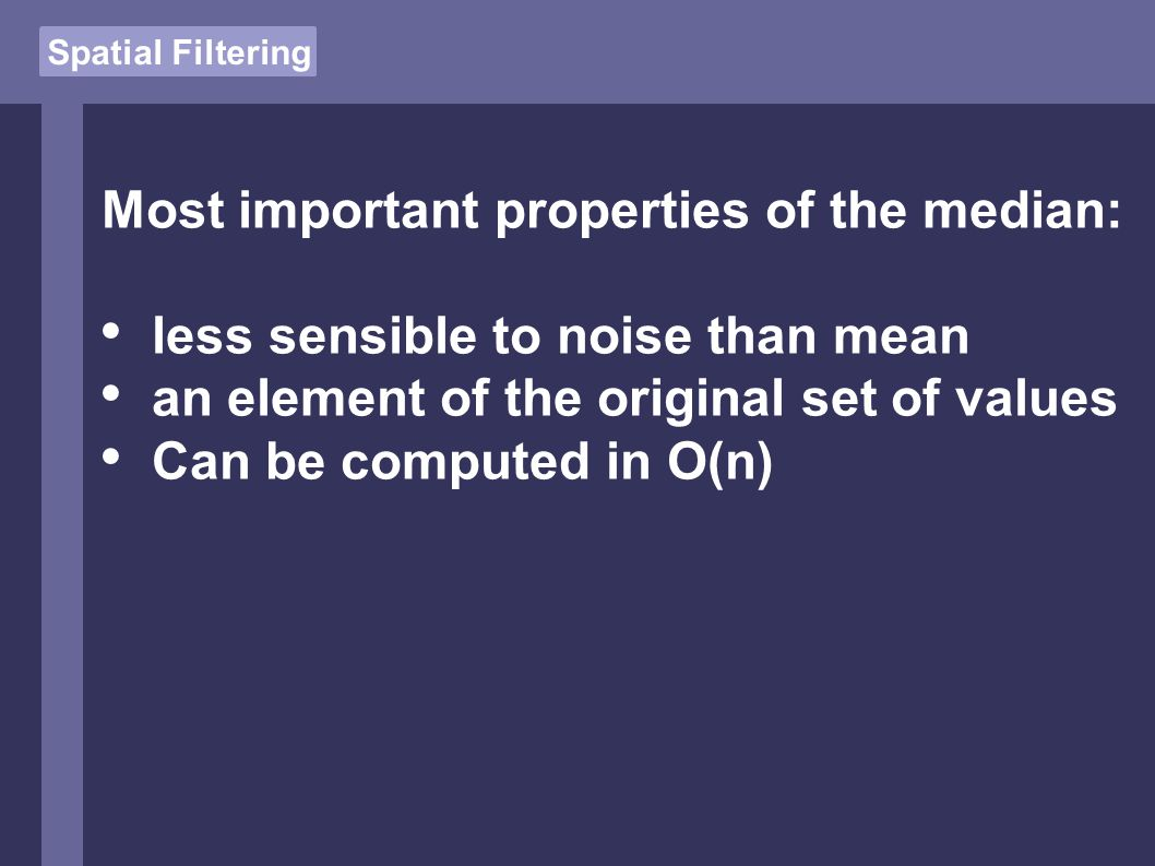 Spatial Filtering Most important properties of the median: less sensible to noise than mean an element of the original set of values Can be computed in O(n)