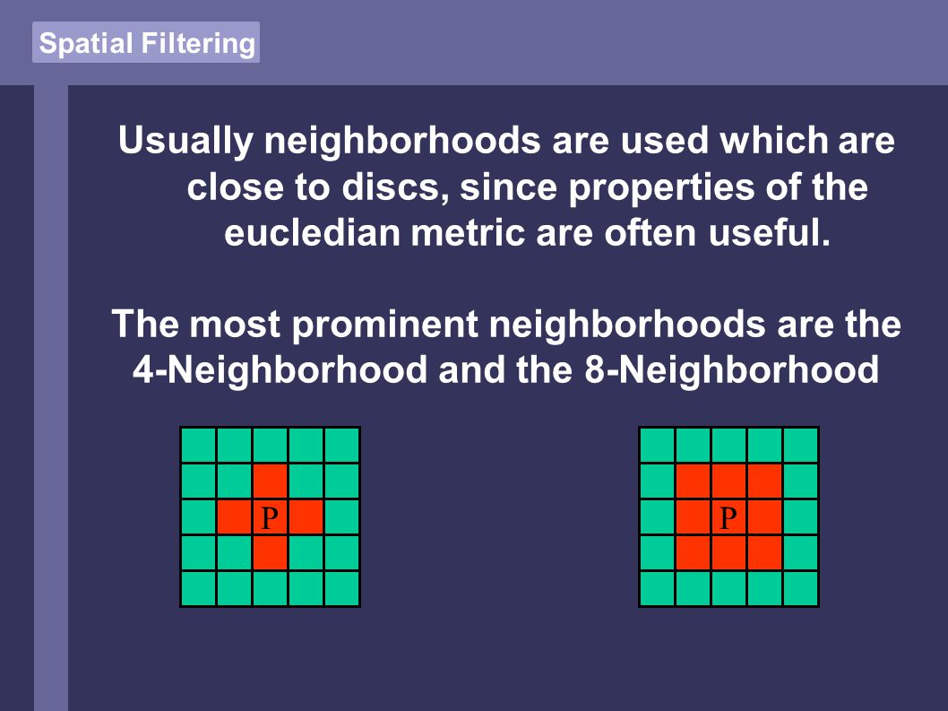 Spatial Filtering Usually neighborhoods are used which are close to discs, since properties of the eucledian metric are often useful.