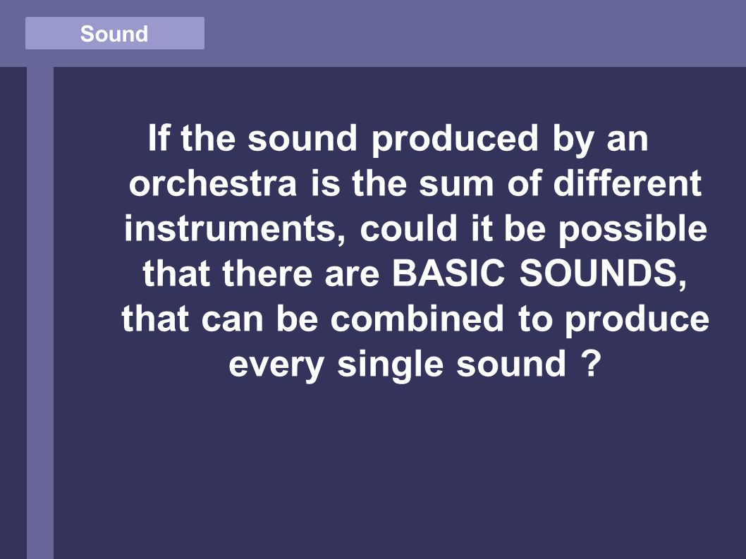 Sound If the sound produced by an orchestra is the sum of different instruments, could it be possible that there are BASIC SOUNDS, that can be combined to produce every single sound ?