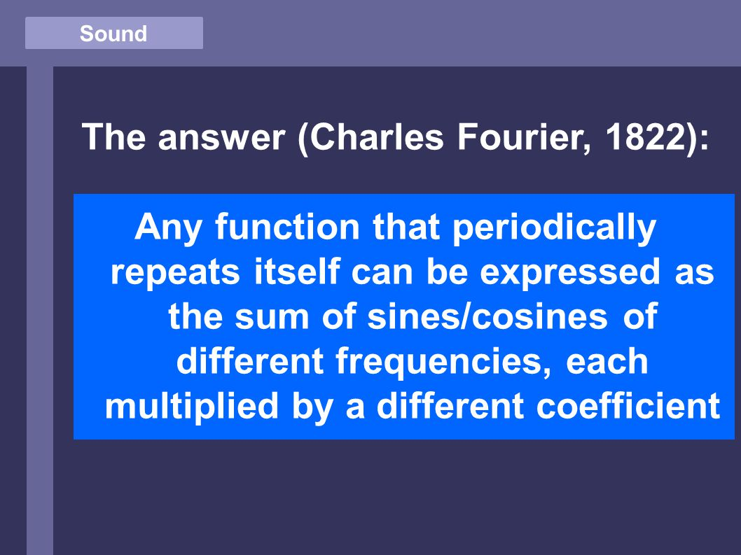Sound The answer (Charles Fourier, 1822): Any function that periodically repeats itself can be expressed as the sum of sines/cosines of different frequencies, each multiplied by a different coefficient