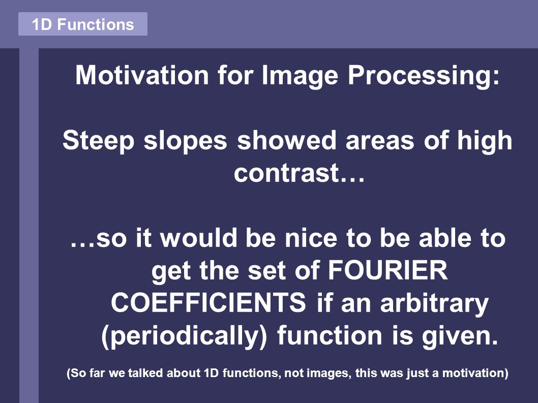 Motivation for Image Processing: Steep slopes showed areas of high contrast… …so it would be nice to be able to get the set of FOURIER COEFFICIENTS if an arbitrary (periodically) function is given.