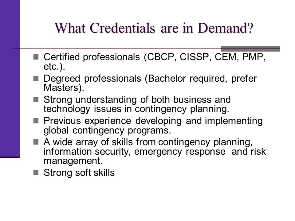 What Credentials are in Demand? Certified professionals (CBCP, CISSP, CEM, PMP, etc.). Degreed professionals (Bachelor required, prefer Masters). Stro