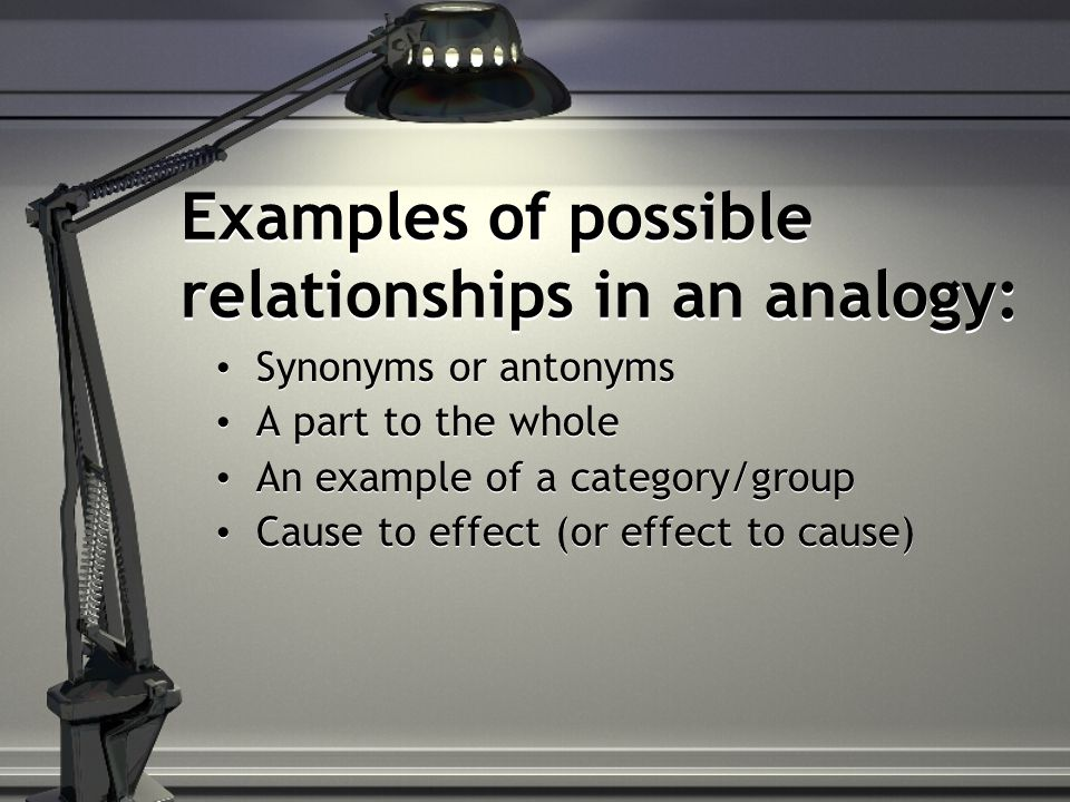 Examples of possible relationships in an analogy: Synonyms or antonyms A part to the whole An example of a category/group Cause to effect (or effect to cause) Synonyms or antonyms A part to the whole An example of a category/group Cause to effect (or effect to cause)