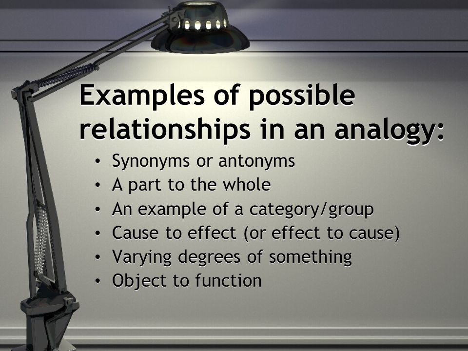 Examples of possible relationships in an analogy: Synonyms or antonyms A part to the whole An example of a category/group Cause to effect (or effect to cause) Varying degrees of something Object to function Synonyms or antonyms A part to the whole An example of a category/group Cause to effect (or effect to cause) Varying degrees of something Object to function
